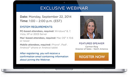 EXCLUSIVE WEBINAR: Date: Monday, September 22, 2014 Time: 1:00 – 2:00 p.m. (EST) System Requirements: PC-based attendees, required: Windows 8, 7, Vista, XP or 2003 Server Mac-based attendees, required: Mac OS X 10.6 or newer Mobile attendees, required: iPhone, iPad, Android phone or Android tablet After registering, you will receive a confirmation email containing information about joining the Webinar.