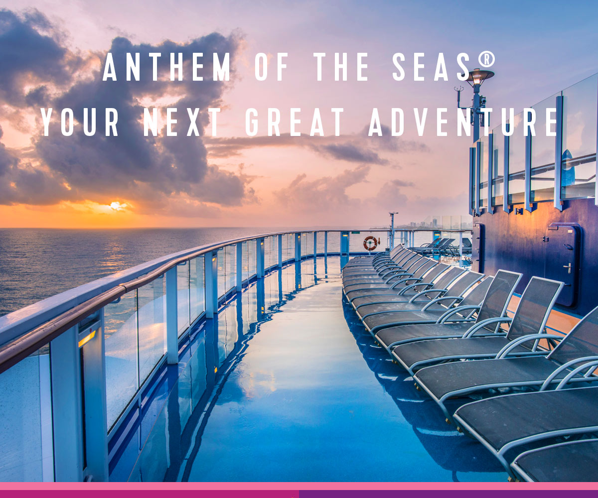 ANTHEM OF THE SEAS®YOUR NEXT GREAT ADVENTURE