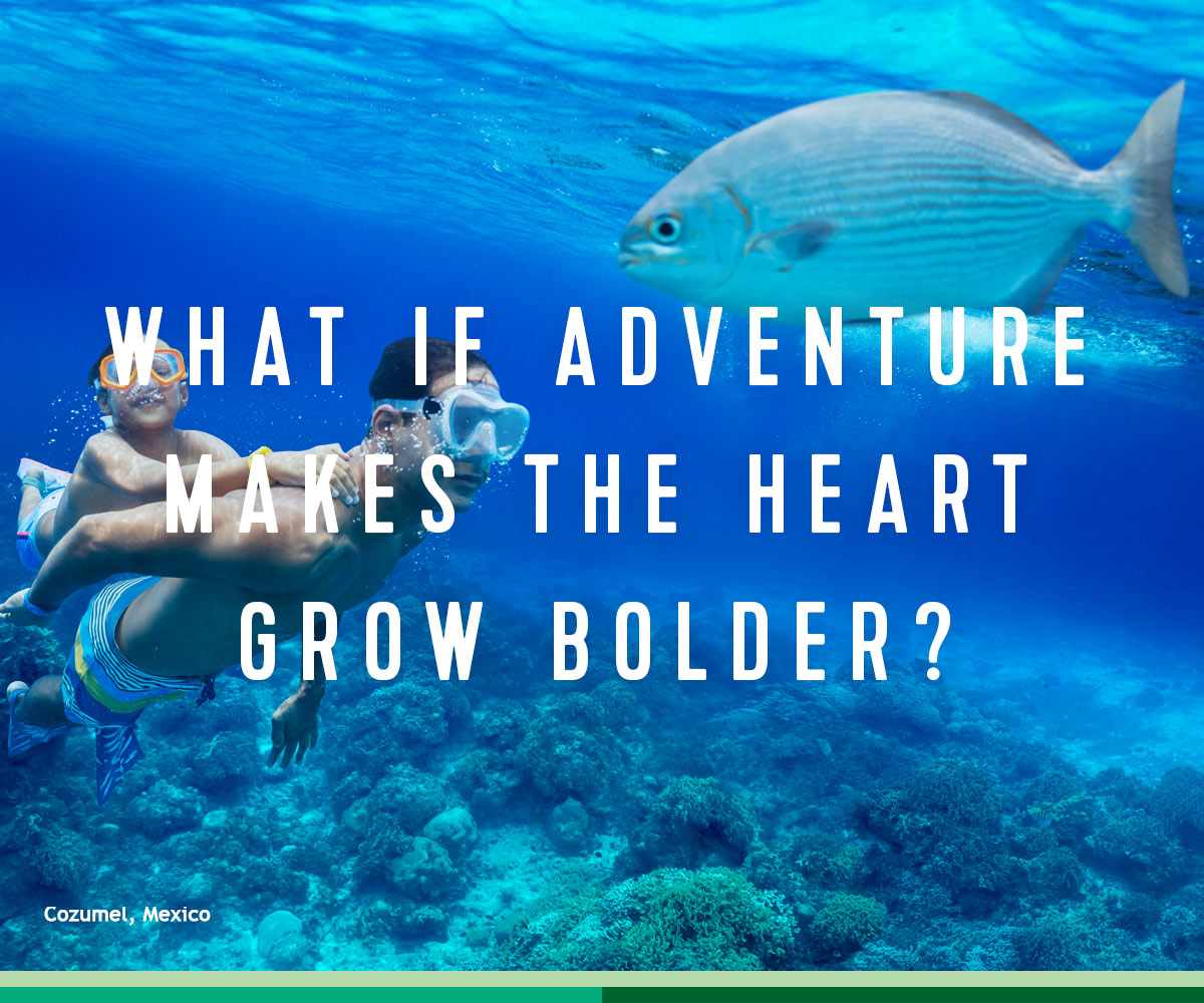WHAT IF ADVENTURE MAKES THE HEART GROW BOLDER?
