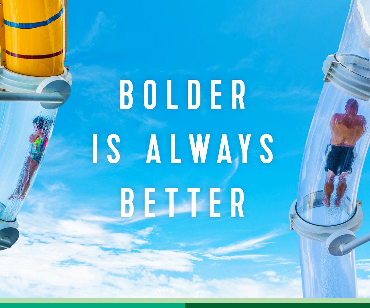 BOLDER IS ALWAYS BETTER